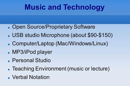 Music and Technology Open Source/Proprietary Software USB studio Microphone (about $90-$150)‏ Computer/Laptop (Mac/Windows/Linux)‏ MP3/iPod player Personal.