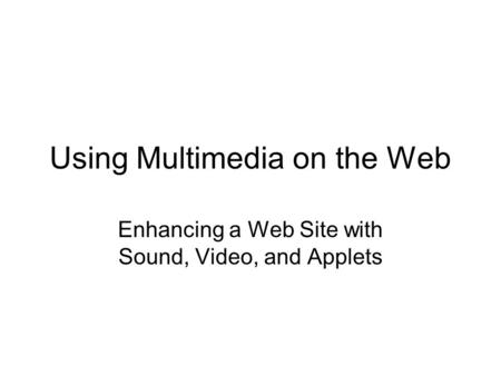 Using Multimedia on the Web Enhancing a Web Site with Sound, Video, and Applets.