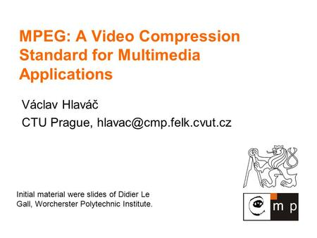 MPEG: A Video Compression Standard for Multimedia Applications Václav Hlaváč CTU Prague, Initial material were slides of Didier.