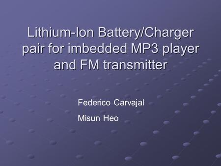 Lithium-Ion Battery/Charger pair for imbedded MP3 player and FM transmitter Federico Carvajal Misun Heo.