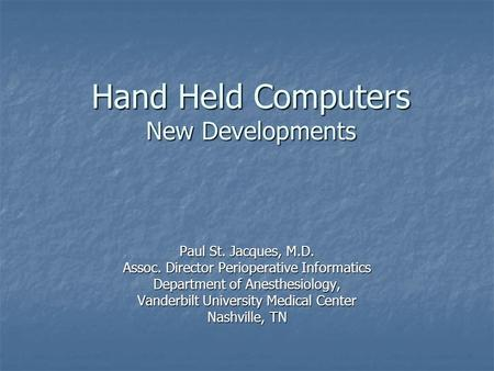 Hand Held Computers New Developments Paul St. Jacques, M.D. Assoc. Director Perioperative Informatics Department of Anesthesiology, Vanderbilt University.