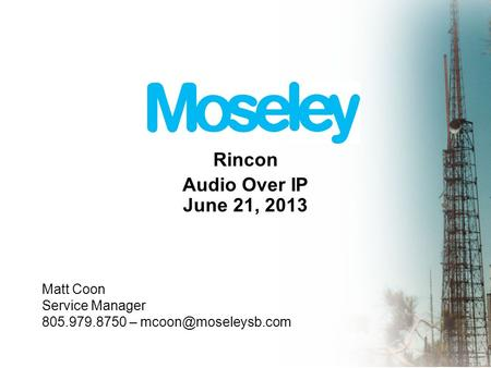 Rincon Audio Over IP June 21, 2013 Matt Coon Service Manager 805.979.8750 –
