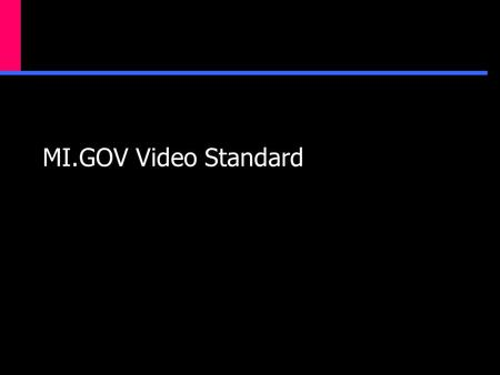 MI.GOV Video Standard. What we know…  There is currently a small amount of video on the Michigan.gov portal.  There is a demand for more interactive.