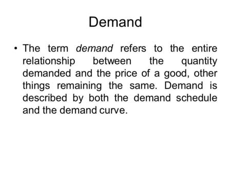 Demand The term demand refers to the entire relationship between the quantity demanded and the price of a good, other things remaining the same. Demand.