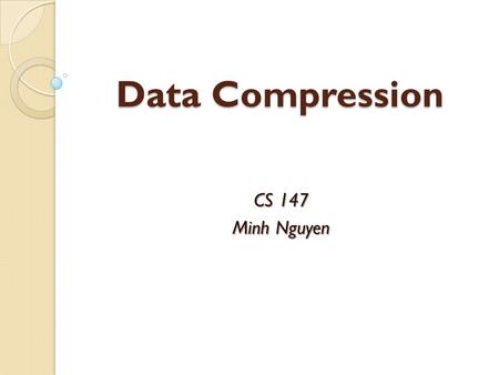 Data Compression CS 147 Minh Nguyen. Why Data Compression? Make optimal use of limited storage space Save time and help to optimize resources  If compression.