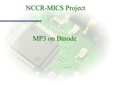 NCCR-MICS Project MP3 on Btnode. Main Idea Btnode designed as clever « sensor » Btnode designed as clever « sensor » Goal : Use it as audio sensor (AudioNode)
