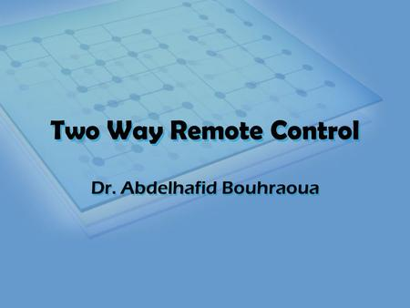 Two Way Remote Control Dr. Abdelhafid Bouhraoua. Outline Context, Motivations and Applications Principle of Operation Components Implementation Problems.