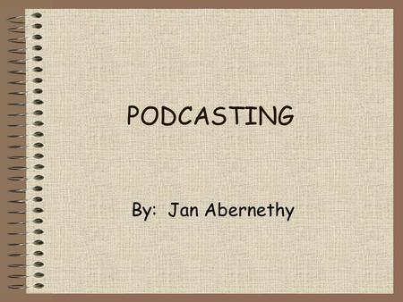 PODCASTING By: Jan Abernethy What is podcasting? Podcasting is the method of distributing multimedia files, such as audio programs or music videos, over.