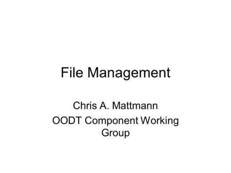 File Management Chris A. Mattmann OODT Component Working Group.