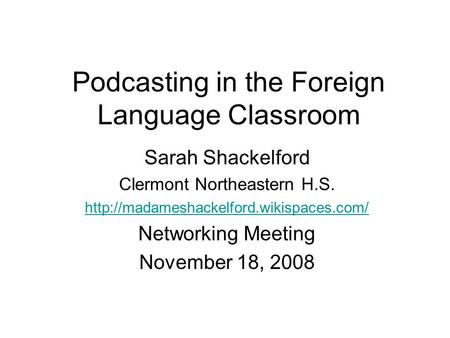 Podcasting in the Foreign Language Classroom Sarah Shackelford Clermont Northeastern H.S.  Networking Meeting November.