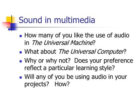 Sound in multimedia How many of you like the use of audio in The Universal Machine? What about The Universal Computer? Why or why not? Does your preference.