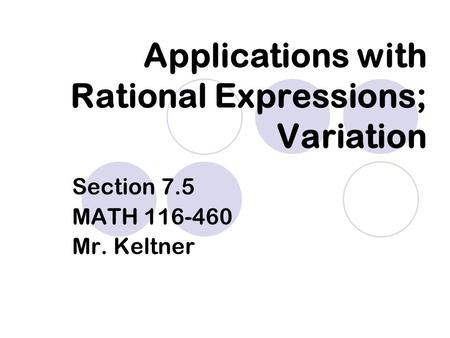 Applications with Rational Expressions; Variation Section 7.5 MATH 116-460 Mr. Keltner.