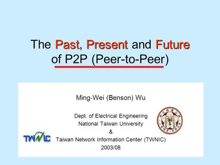 PastPresentFuture The Past, Present and Future of P2P (Peer-to-Peer) Ming-Wei (Benson) Wu Dept. of Electrical Engineering National Taiwan University &