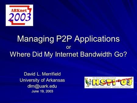Managing P2P Applications or Where Did My Internet Bandwidth Go? David L. Merrifield University of Arkansas June 19, 2003.