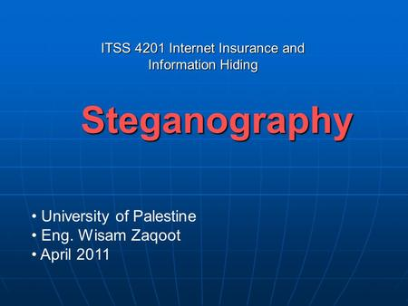 Steganography University of Palestine Eng. Wisam Zaqoot April 2011 ITSS 4201 Internet Insurance and Information Hiding.