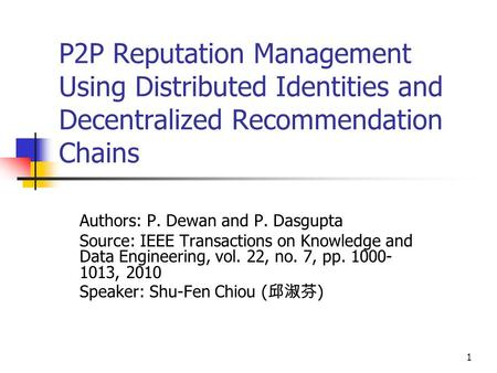 1 P2P Reputation Management Using Distributed Identities and Decentralized Recommendation Chains Authors: P. Dewan and P. Dasgupta Source: IEEE Transactions.