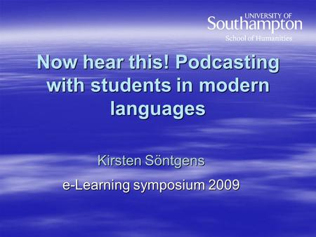 Now hear this! Podcasting with students in modern languages Kirsten Söntgens e-Learning symposium 2009.