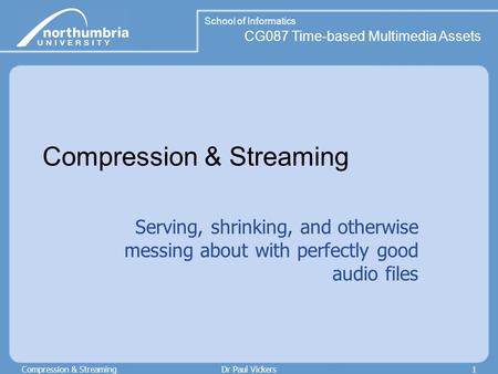 School of Informatics CG087 Time-based Multimedia Assets Compression & StreamingDr Paul Vickers1 Compression & Streaming Serving, shrinking, and otherwise.