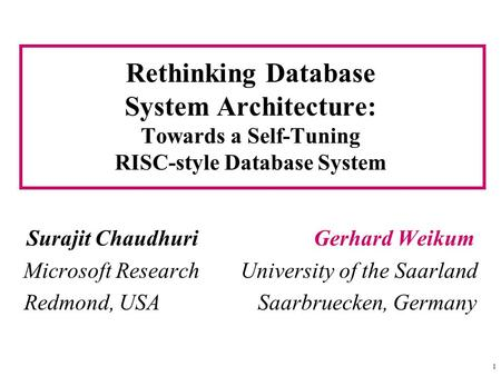 1 Rethinking Database System Architecture: Towards a Self-Tuning RISC-style Database System Surajit Chaudhuri Gerhard Weikum Microsoft Research University.