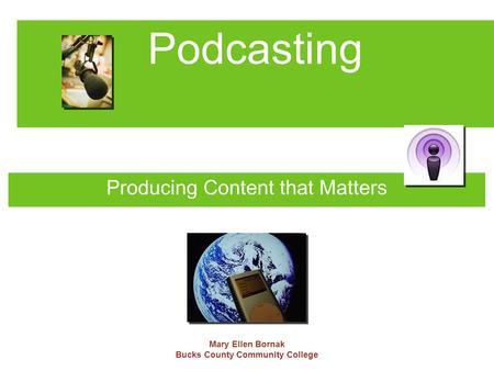 Podcasting Producing Content that Matters Mary Ellen Bornak Bucks County Community College.