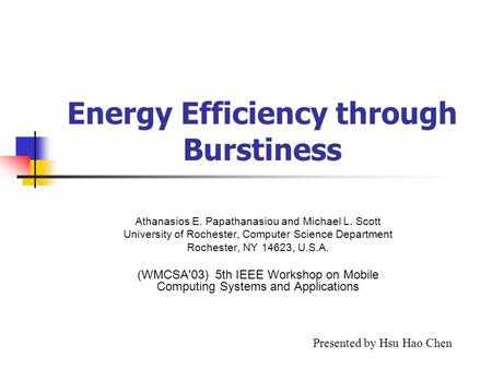 Energy Efficiency through Burstiness Athanasios E. Papathanasiou and Michael L. Scott University of Rochester, Computer Science Department Rochester, NY.