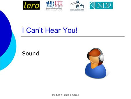 Module 4- Build a Game I Can't Hear You! Sound. Sound formats in Scratch  Scratch can read MP3 files and uncompressed WAV, AIF, and AU files.  Just.