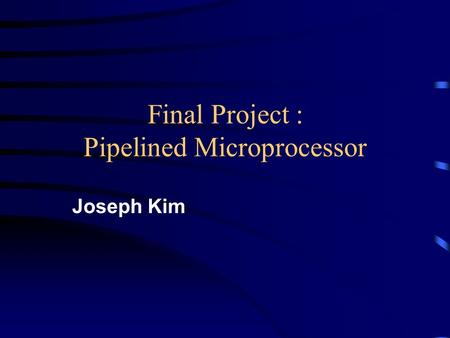 Final Project : Pipelined Microprocessor Joseph Kim.