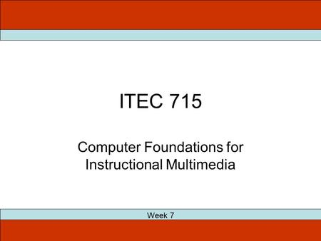 ITEC 715 Computer Foundations for Instructional Multimedia Week 7.