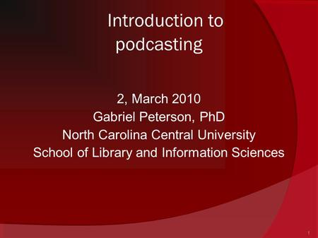 1 Introduction to podcasting 2, March 2010 Gabriel Peterson, PhD North Carolina Central University School of Library and Information Sciences.