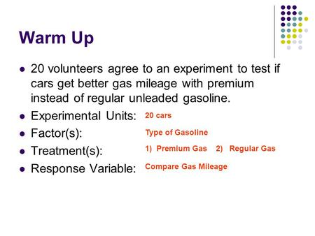 Warm Up 20 volunteers agree to an experiment to test if cars get better gas mileage with premium instead of regular unleaded gasoline. Experimental Units: