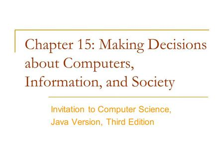 Chapter 15: Making Decisions about Computers, Information, and Society Invitation to Computer Science, Java Version, Third Edition.