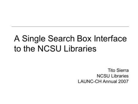 A Single Search Box Interface to the NCSU Libraries Tito Sierra NCSU Libraries LAUNC-CH Annual 2007.