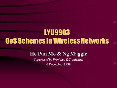LYU9903 QoS Schemes in Wireless Networks Ho Pun Mo & Ng Maggie Supervised by Prof. Lyu R.T. Michael 6 December, 1999.