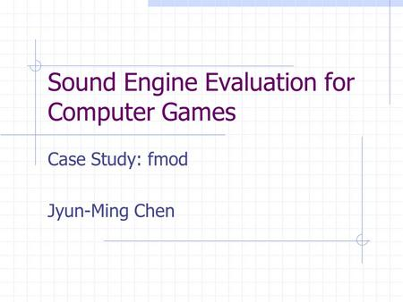 Sound Engine Evaluation for Computer Games Case Study: fmod Jyun-Ming Chen.