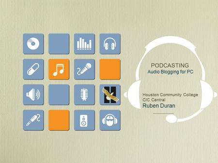 PODCASTING Audio Blogging for PC Houston Community College CIC Central Ruben Duran.