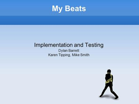 My Beats Implementation and Testing Dylan Barrett Karen Tipping, Mike Smith.