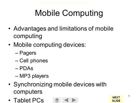 Technology In Action Chapter 8 1 Mobile Computing Advantages and limitations of mobile computing Mobile computing devices: –Pagers –Cell phones –PDAs –MP3.
