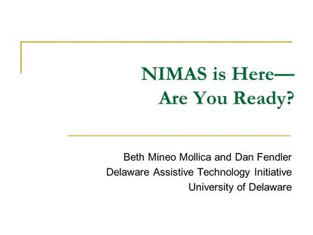 NIMAS is Here— Are You Ready? Beth Mineo Mollica and Dan Fendler Delaware Assistive Technology Initiative University of Delaware.