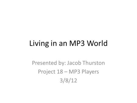 Living in an MP3 World Presented by: Jacob Thurston Project 18 – MP3 Players 3/8/12.