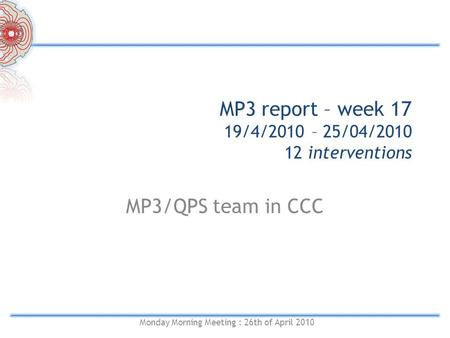 MP3 report – week 17 19/4/2010 – 25/04/2010 12 interventions MP3/QPS team in CCC Monday Morning Meeting : 26th of April 2010.