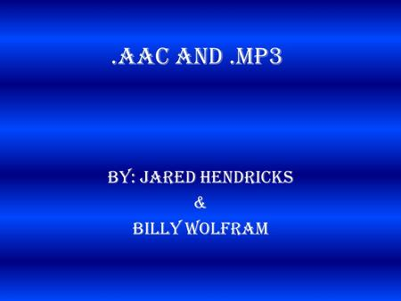 .AAC and.MP3 By: Jared Hendricks & Billy Wolfram.