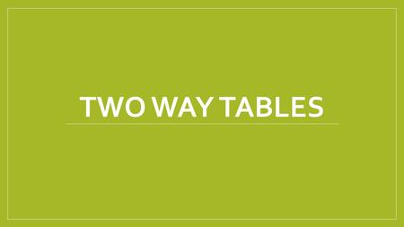 Two way Tables.