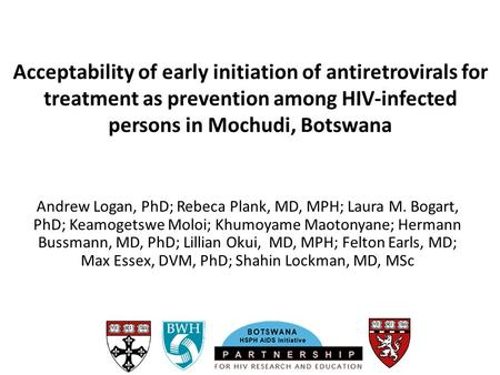 Acceptability of early initiation of antiretrovirals for treatment as prevention among HIV-infected persons in Mochudi, Botswana Andrew Logan, PhD; Rebeca.