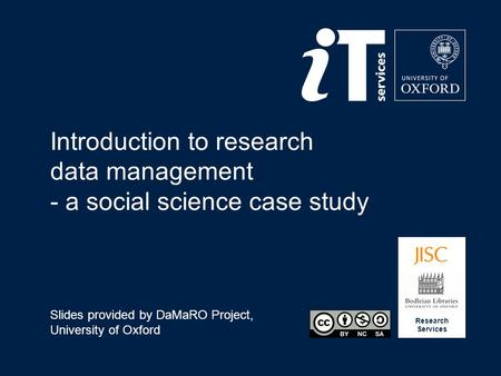 Research Services Introduction to research data management - a social science case study Slides provided by DaMaRO Project, University of Oxford.