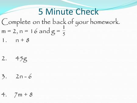 5 Minute Check Complete on the back of your homework. m = 2, n = 16 and g = 1. n + 8 2. 45g 3. 2n - 6 4. 7m + 8.