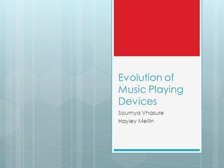 Evolution of Music Playing Devices Soumya Vhasure Hayley Mellin.