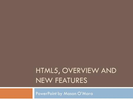 HTML5, OVERVIEW AND NEW FEATURES PowerPoint by Mason O'Mara.