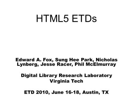 HTML5 ETDs Edward A. Fox, Sung Hee Park, Nicholas Lynberg, Jesse Racer, Phil McElmurray Digital Library Research Laboratory Virginia Tech ETD 2010, June.