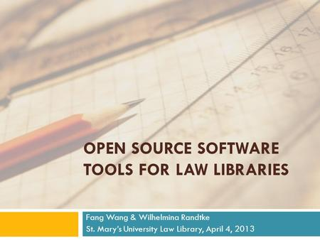 OPEN SOURCE SOFTWARE TOOLS FOR LAW LIBRARIES Fang Wang & Wilhelmina Randtke St. Mary's University Law Library, April 4, 2013.