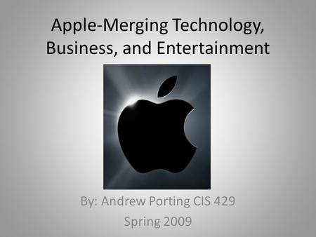 Apple-Merging Technology, Business, and Entertainment By: Andrew Porting CIS 429 Spring 2009.